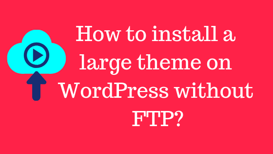 How to install a large theme on WordPress without FTP_-min